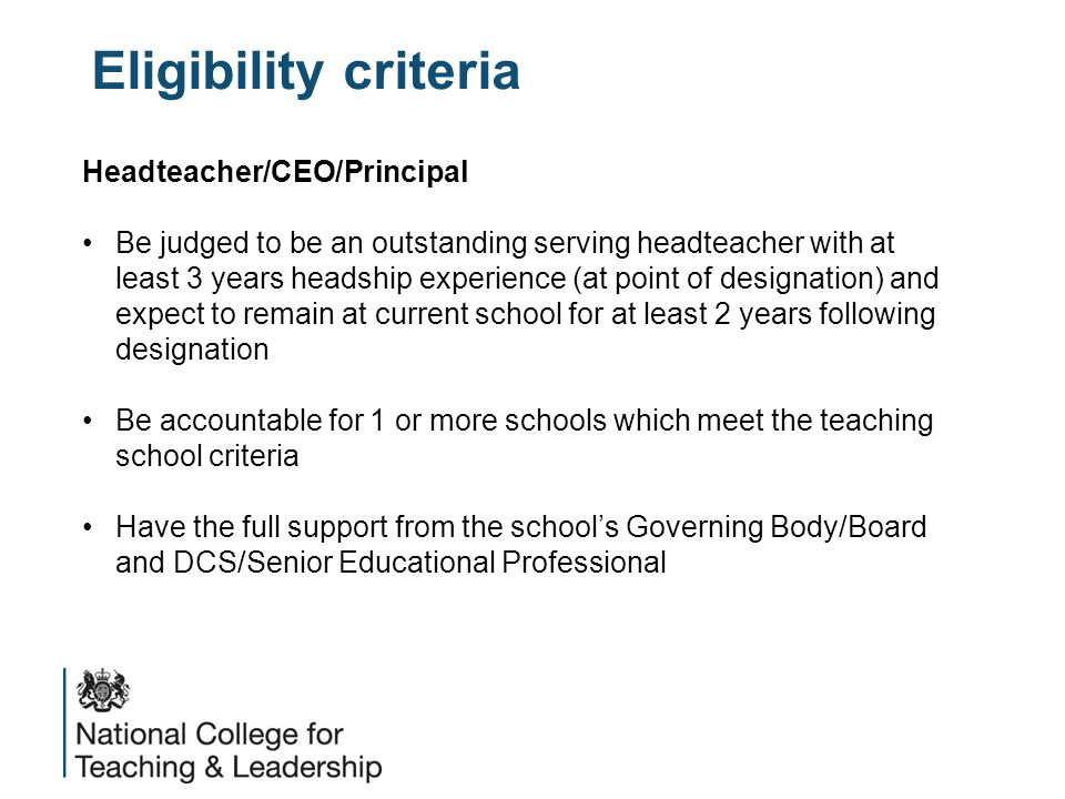 Eligibility criteria Headteacher/CEO/Principal Be judged to be an outstanding serving headteacher with at least 3 years headship experience (at point of designation) and expect to remain at current school for at least 2 years following designation Be accountable for 1 or more schools which meet the teaching school criteria Have the full support from the school's Governing Body/Board and DCS/Senior Educational Professional