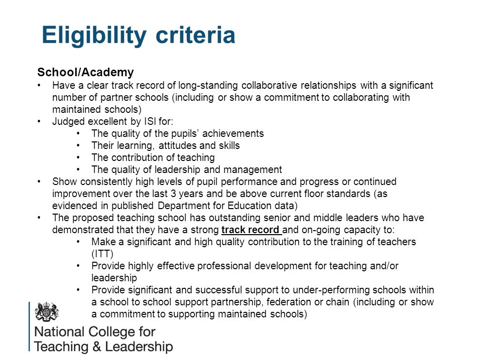 Eligibility criteria School/Academy Have a clear track record of long-standing collaborative relationships with a significant number of partner schools (including or show a commitment to collaborating with maintained schools) Judged excellent by ISI for: The quality of the pupils' achievements Their learning, attitudes and skills The contribution of teaching The quality of leadership and management Show consistently high levels of pupil performance and progress or continued improvement over the last 3 years and be above current floor standards (as evidenced in published Department for Education data) The proposed teaching school has outstanding senior and middle leaders who have demonstrated that they have a strong track record and on-going capacity to: Make a significant and high quality contribution to the training of teachers (ITT) Provide highly effective professional development for teaching and/or leadership Provide significant and successful support to under-performing schools within a school to school support partnership, federation or chain (including or show a commitment to supporting maintained schools)