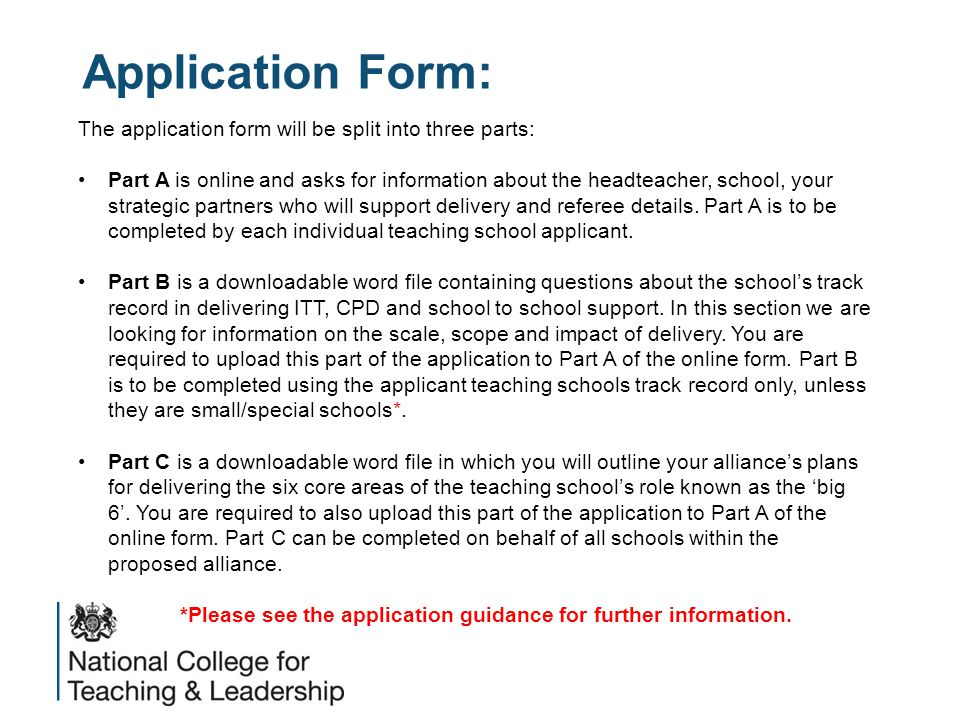 Application Form: The application form will be split into three parts: Part A is online and asks for information about the headteacher, school, your strategic partners who will support delivery and referee details.