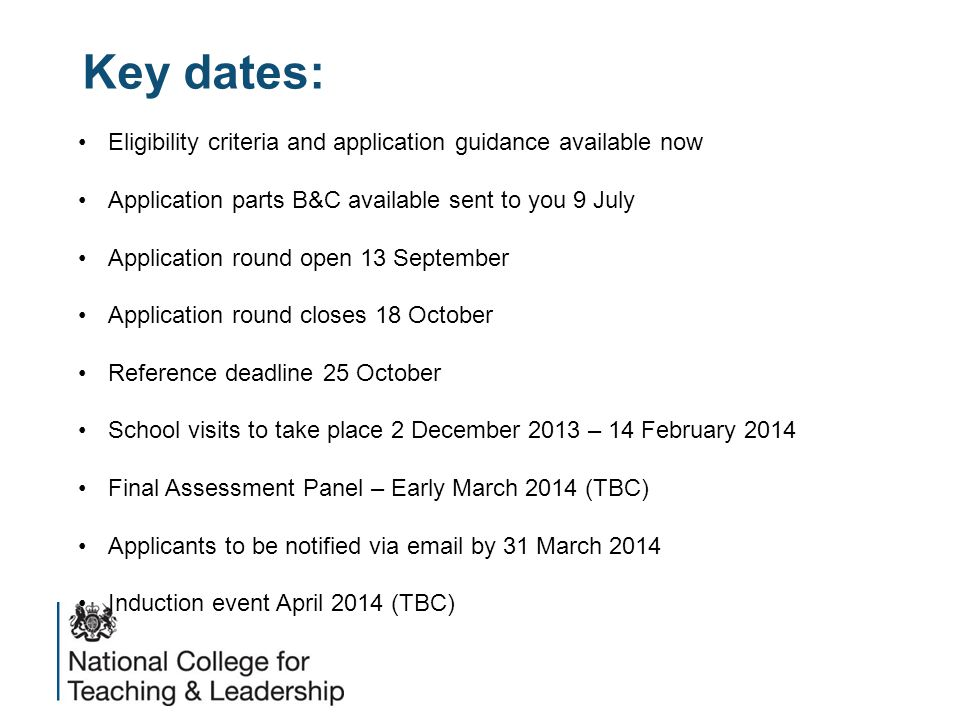 Key dates: Eligibility criteria and application guidance available now Application parts B&C available sent to you 9 July Application round open 13 September Application round closes 18 October Reference deadline 25 October School visits to take place 2 December 2013 – 14 February 2014 Final Assessment Panel – Early March 2014 (TBC) Applicants to be notified via email by 31 March 2014 Induction event April 2014 (TBC)
