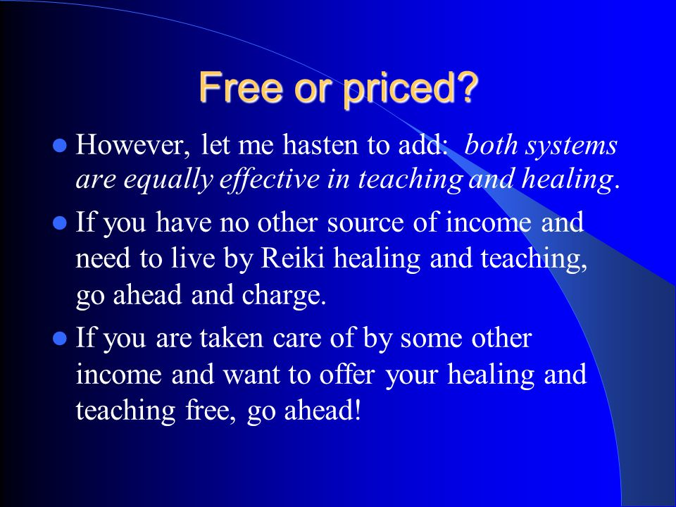 Free or priced? However, I grew to feel that Reiki should be shared freely. I later found the other school which shared my belief--they existed for ma