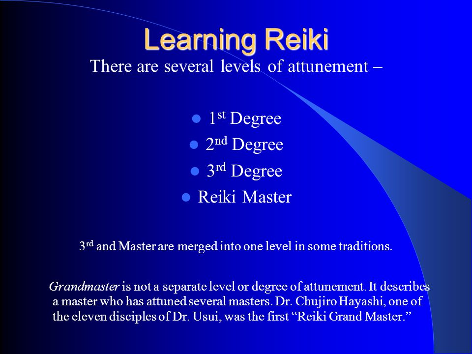 Learning Reiki There are several levels of attunement – 1 st Degree 2 nd Degree 3 rd Degree Reiki Master 3 rd and Master are merged into one level in some traditions.
