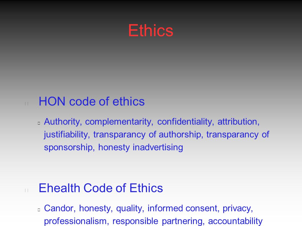 Ethics HON code of ethics Authority, complementarity, confidentiality, attribution, justifiability, transparancy of authorship, transparancy of sponsorship, honesty inadvertising Ehealth Code of Ethics Candor, honesty, quality, informed consent, privacy, professionalism, responsible partnering, accountability