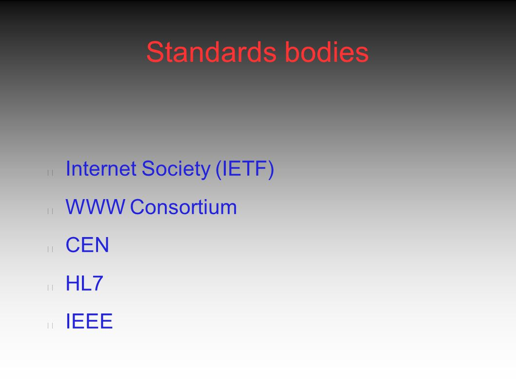 Standards bodies Internet Society (IETF) WWW Consortium CEN HL7 IEEE