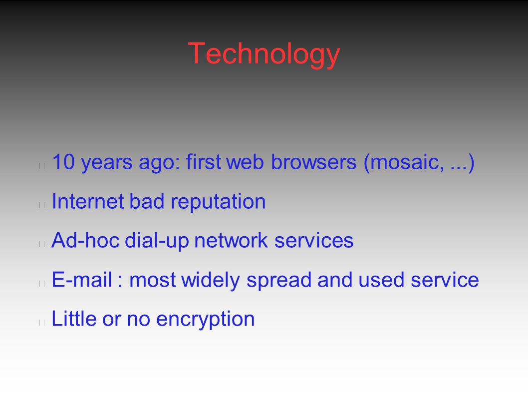 Technology Now: large connectivity fraction Internet Permanent connectivity not far away Wireless: wap, bluetooth, IEEE802.11 a/b, gprsUMTS E-mail : most widely spread and used service Little or no encryption