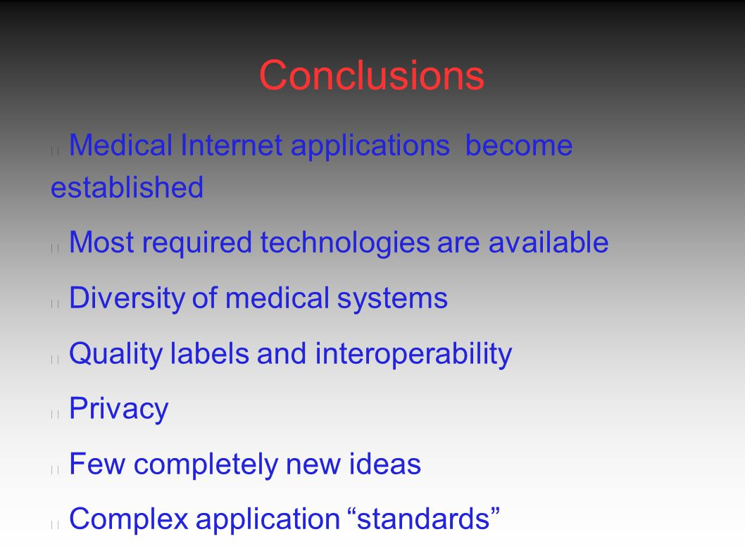 Conclusions Medical Internet applications become established Most required technologies are available Diversity of medical systems Quality labels and interoperability Privacy Few completely new ideas Complex application standards Missing level between research and deployment Political drive exists but for the right motives