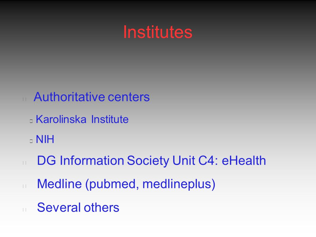 Institutes Authoritative centers Karolinska Institute NIH DG Information Society Unit C4: eHealth Medline (pubmed, medlineplus) Several others
