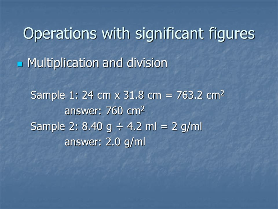 Operations with significant figures Multiplication and division Multiplication and division Sample 1: 24 cm x 31.8 cm = 763.2 cm 2 answer: 760 cm 2 an