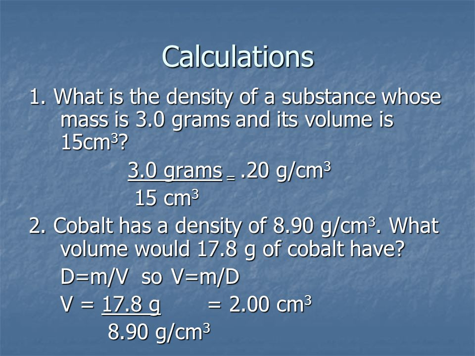 Calculations 1. What is the density of a substance whose mass is 3.0 grams and its volume is 15cm 3 ? 3.0 grams =.20 g/cm 3 3.0 grams =.20 g/cm 3 15 c
