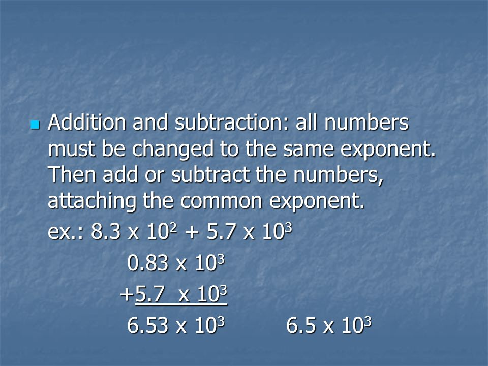 Addition and subtraction: all numbers must be changed to the same exponent. Then add or subtract the numbers, attaching the common exponent. Addition