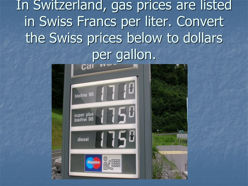 In Switzerland, gas prices are listed in Swiss Francs per liter. Convert the Swiss prices below to dollars per gallon.