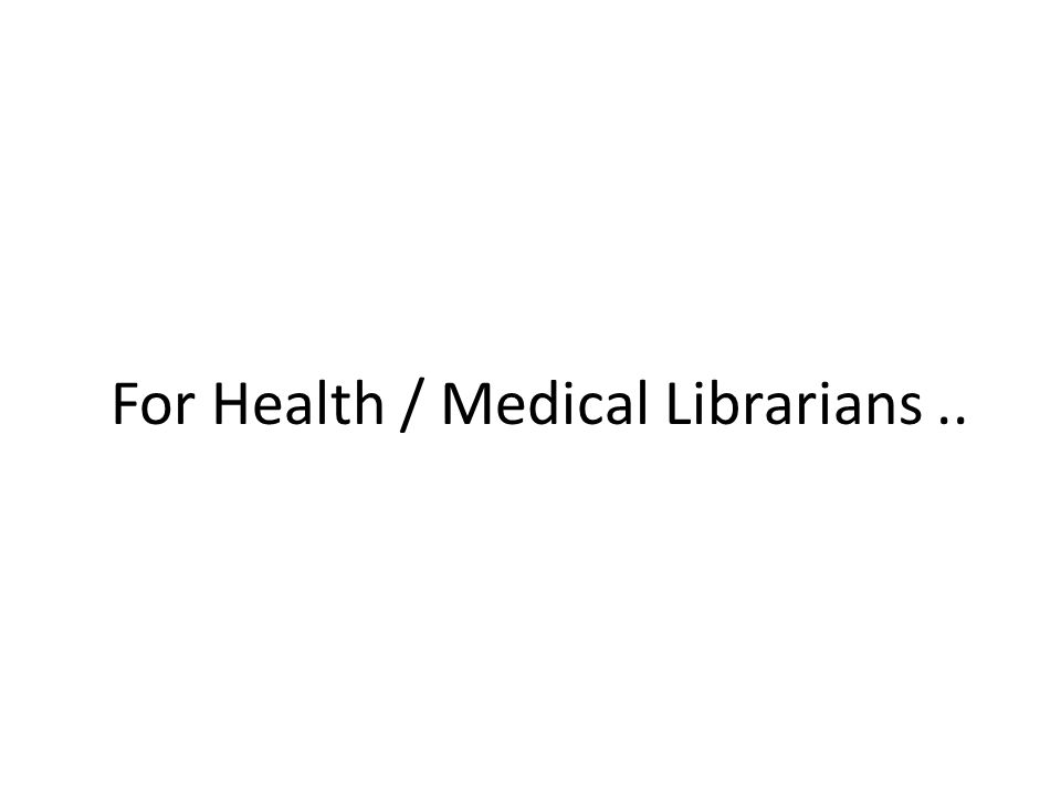 For Health / Medical Librarians..