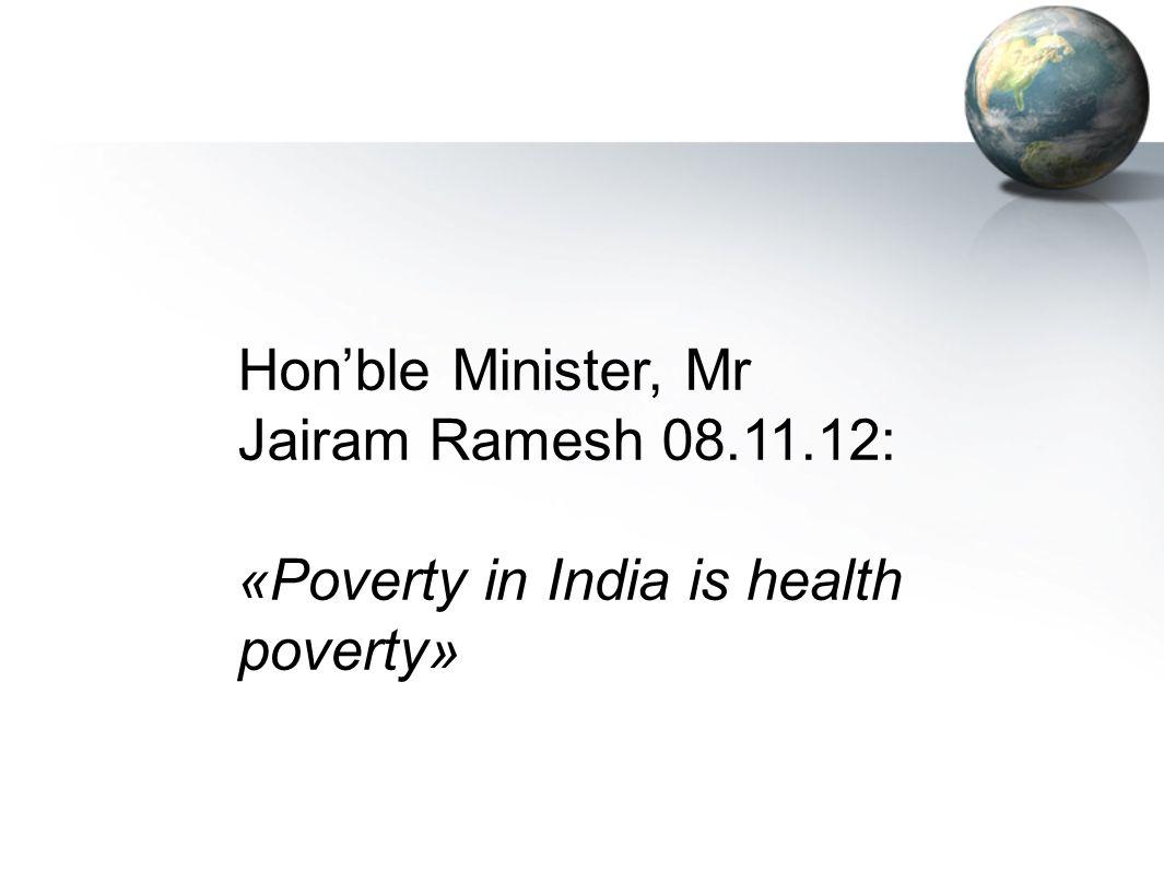 Hon'ble Minister, Mr Jairam Ramesh 08.11.12: «Poverty in India is health poverty»