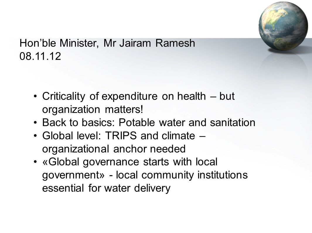 Hon'ble Minister, Mr Jairam Ramesh 08.11.12 Criticality of expenditure on health – but organization matters! Back to basics: Potable water and sanitat