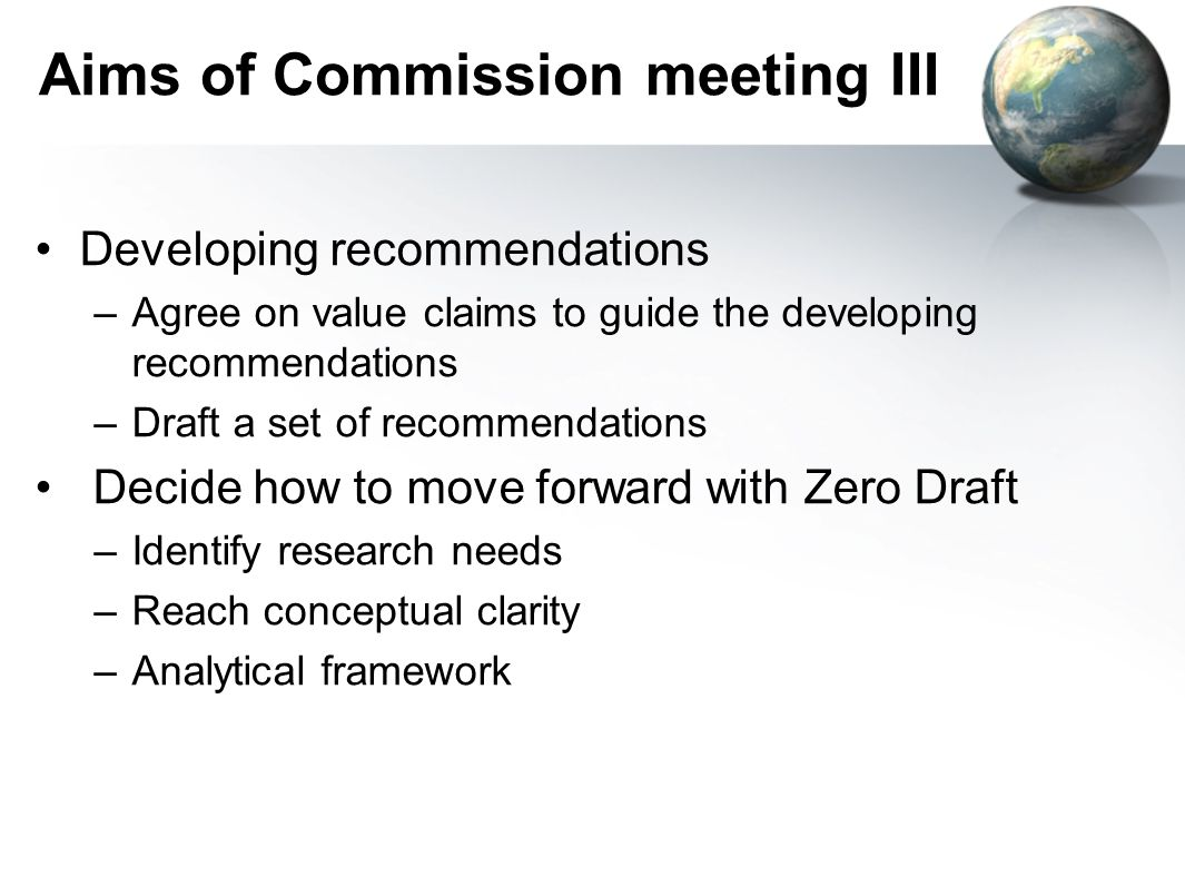 Aims of Commission meeting III Developing recommendations –Agree on value claims to guide the developing recommendations –Draft a set of recommendatio
