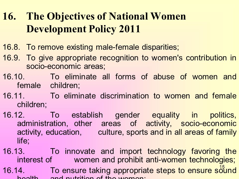 15 16. The Objectives of National Women Development Policy 2011 16.8. To remove existing male-female disparities; 16.9. To give appropriate recognitio