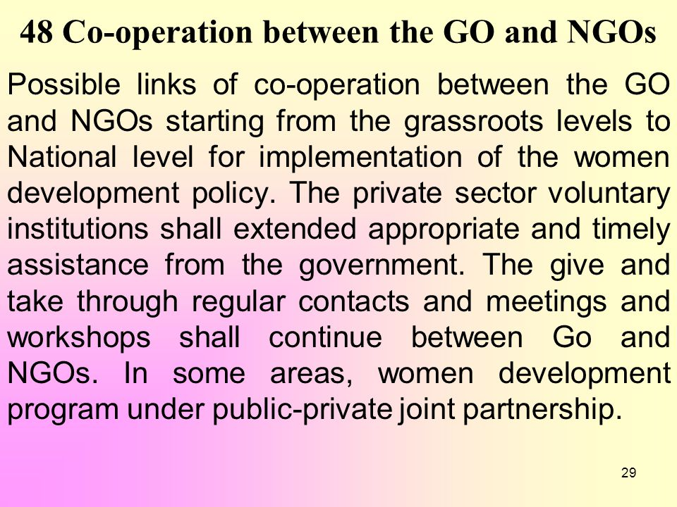 29 48 Co-operation between the GO and NGOs Possible links of co-operation between the GO and NGOs starting from the grassroots levels to National leve