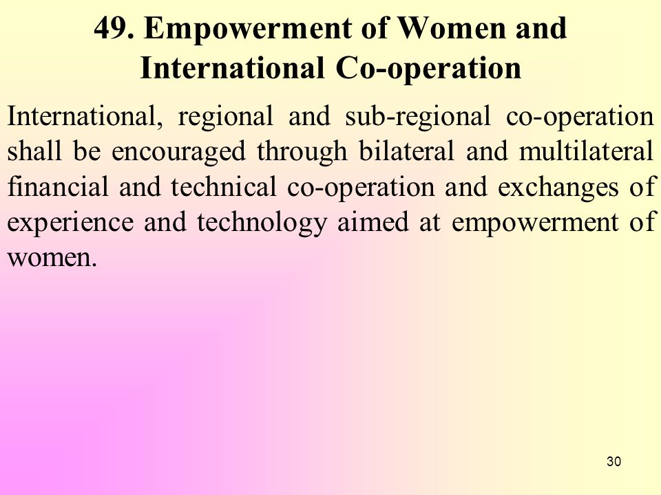 30 49. Empowerment of Women and International Co-operation International, regional and sub-regional co-operation shall be encouraged through bilateral