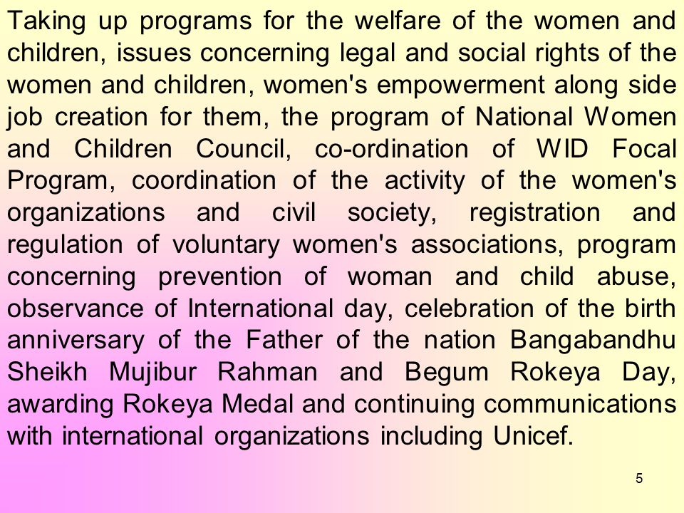 5 Taking up programs for the welfare of the women and children, issues concerning legal and social rights of the women and children, women s empowerment along side job creation for them, the program of National Women and Children Council, co-ordination of WID Focal Program, coordination of the activity of the women s organizations and civil society, registration and regulation of voluntary women s associations, program concerning prevention of woman and child abuse, observance of International day, celebration of the birth anniversary of the Father of the nation Bangabandhu Sheikh Mujibur Rahman and Begum Rokeya Day, awarding Rokeya Medal and continuing communications with international organizations including Unicef.