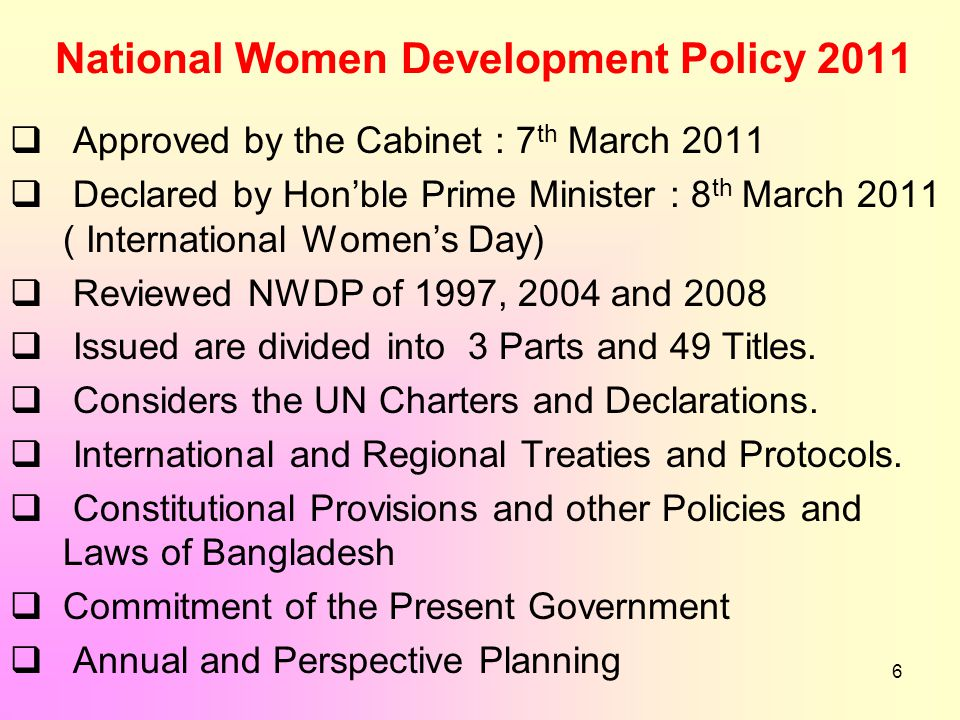 6 National Women Development Policy 2011  Approved by the Cabinet : 7 th March 2011  Declared by Hon'ble Prime Minister : 8 th March 2011 ( International Women's Day)  Reviewed NWDP of 1997, 2004 and 2008  Issued are divided into 3 Parts and 49 Titles.