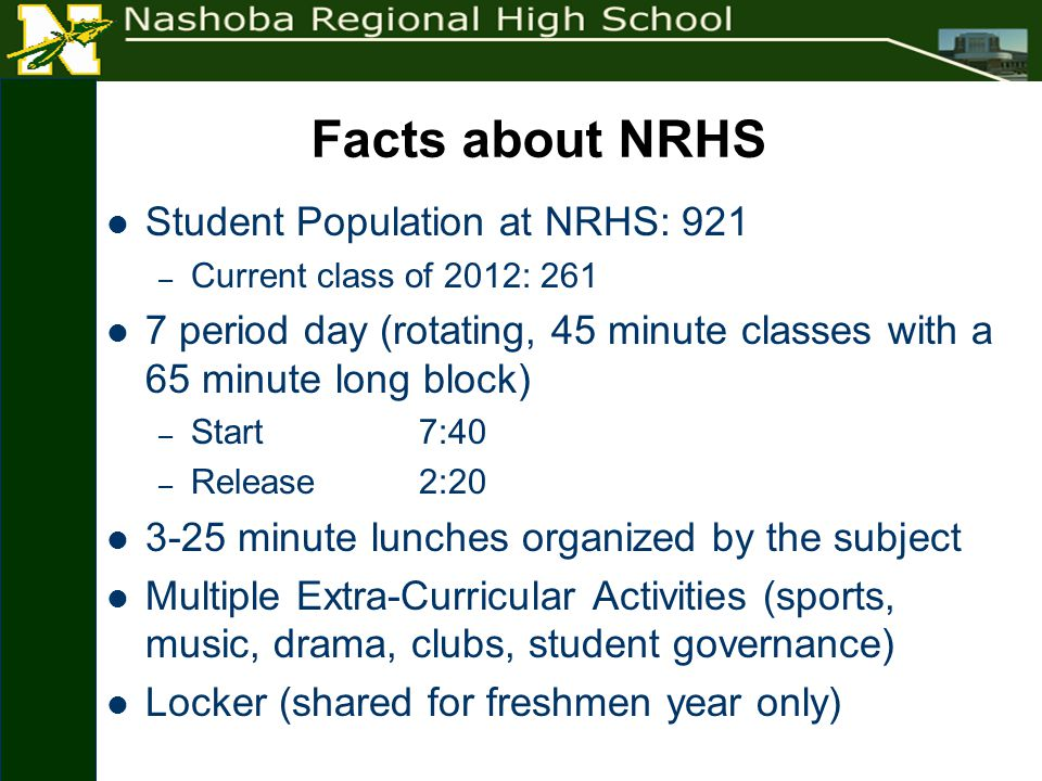 Facts about NRHS Student Population at NRHS: 921 – Current class of 2012: 261 7 period day (rotating, 45 minute classes with a 65 minute long block) – Start 7:40 – Release 2:20 3-25 minute lunches organized by the subject Multiple Extra-Curricular Activities (sports, music, drama, clubs, student governance) Locker (shared for freshmen year only)