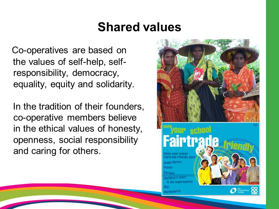 Shared values Co-operatives are based on the values of self-help, self- responsibility, democracy, equality, equity and solidarity.