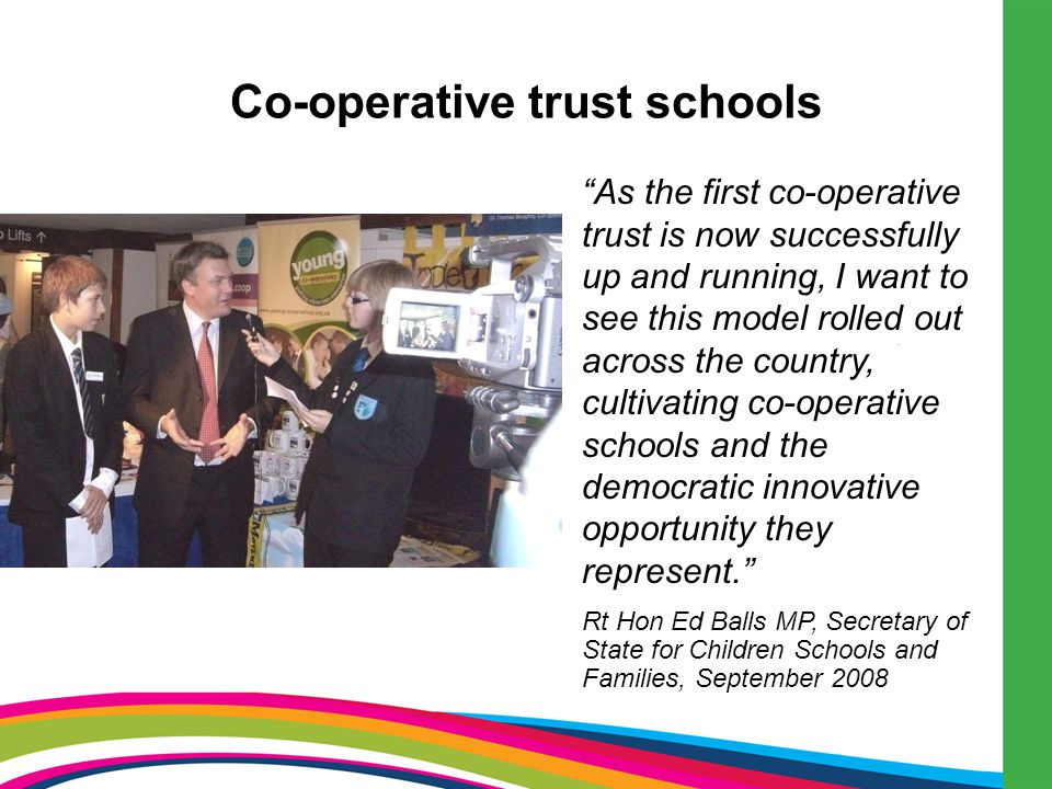 Co-operative trust schools As the first co-operative trust is now successfully up and running, I want to see this model rolled out across the country, cultivating co-operative schools and the democratic innovative opportunity they represent. Rt Hon Ed Balls MP, Secretary of State for Children Schools and Families, September 2008