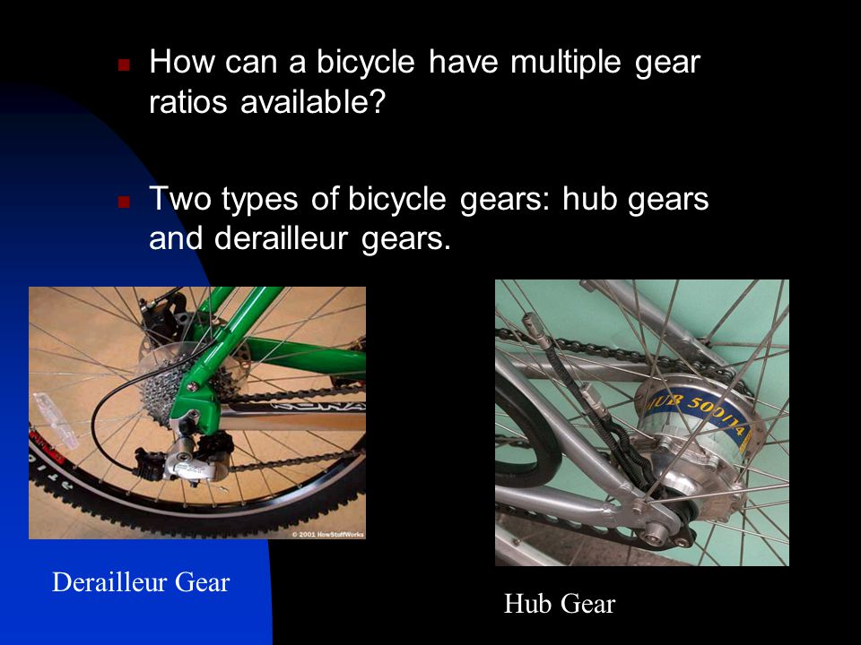 How can a bicycle have multiple gear ratios available? Two types of bicycle gears: hub gears and derailleur gears. Derailleur Gear Hub Gear