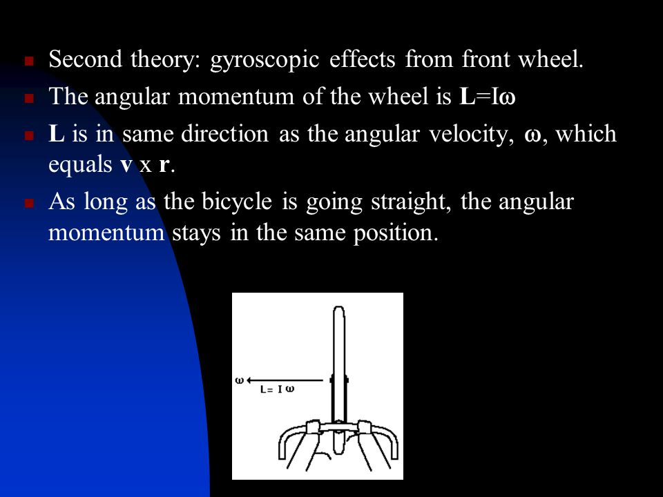 Second theory: gyroscopic effects from front wheel. The angular momentum of the wheel is L=I  L is in same direction as the angular velocity, , whic