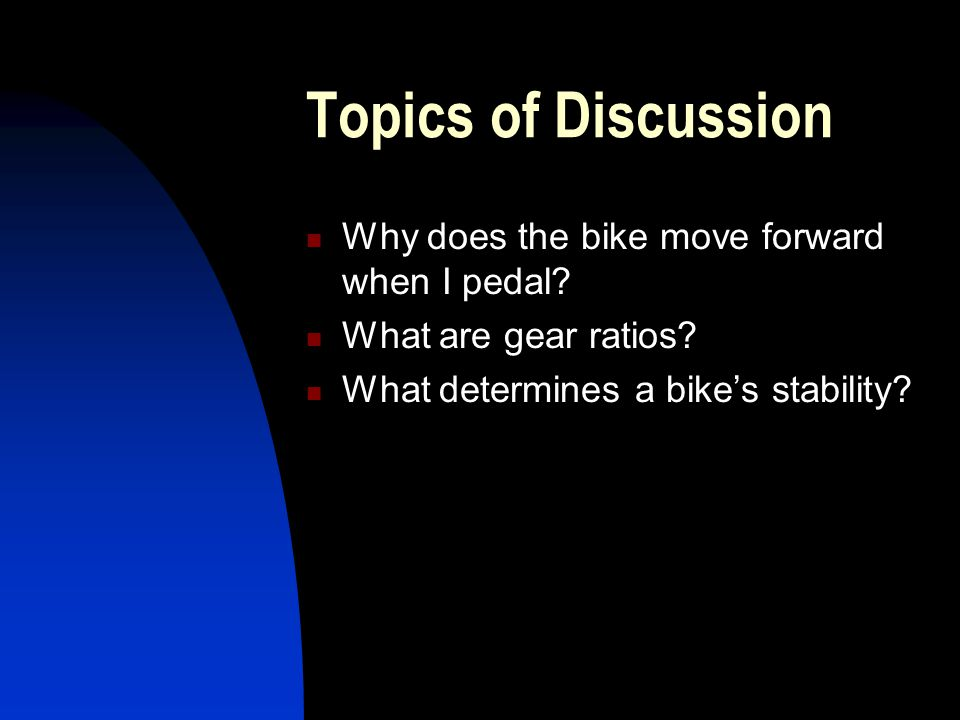 Topics of Discussion Why does the bike move forward when I pedal? What are gear ratios? What determines a bike's stability?