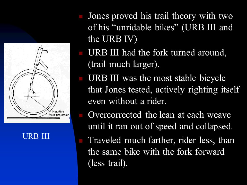 "Jones proved his trail theory with two of his ""unridable bikes"" (URB III and the URB IV) URB III had the fork turned around, (trail much larger). URB"