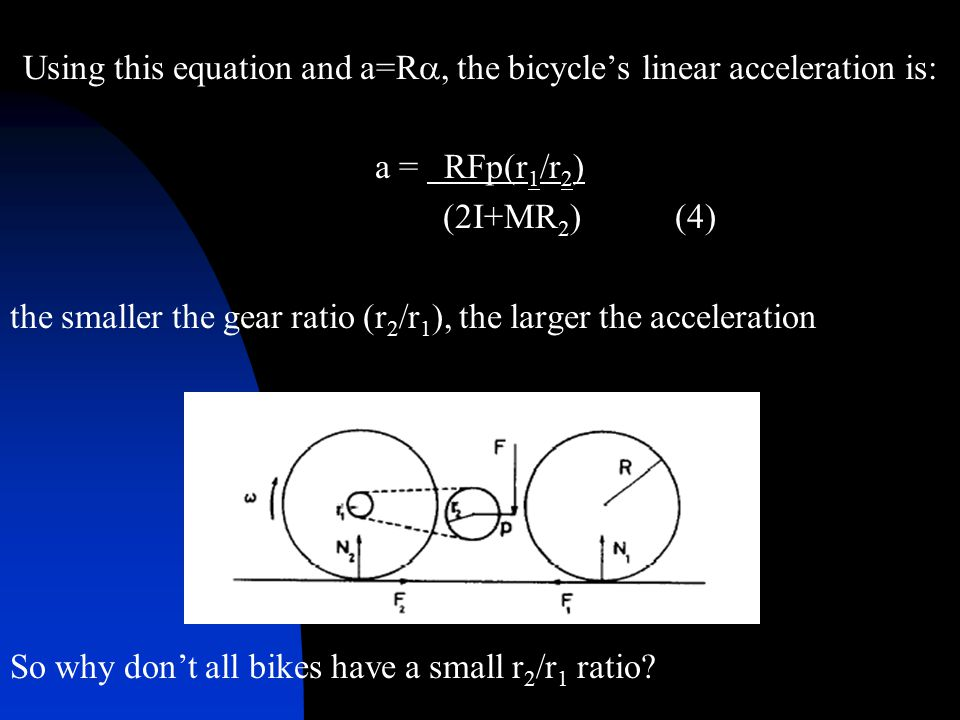 Using this equation and a=R , the bicycle's linear acceleration is: a = RFp(r 1 /r 2 ) (2I+MR 2 ) (4) the smaller the gear ratio (r 2 /r 1 ), the lar
