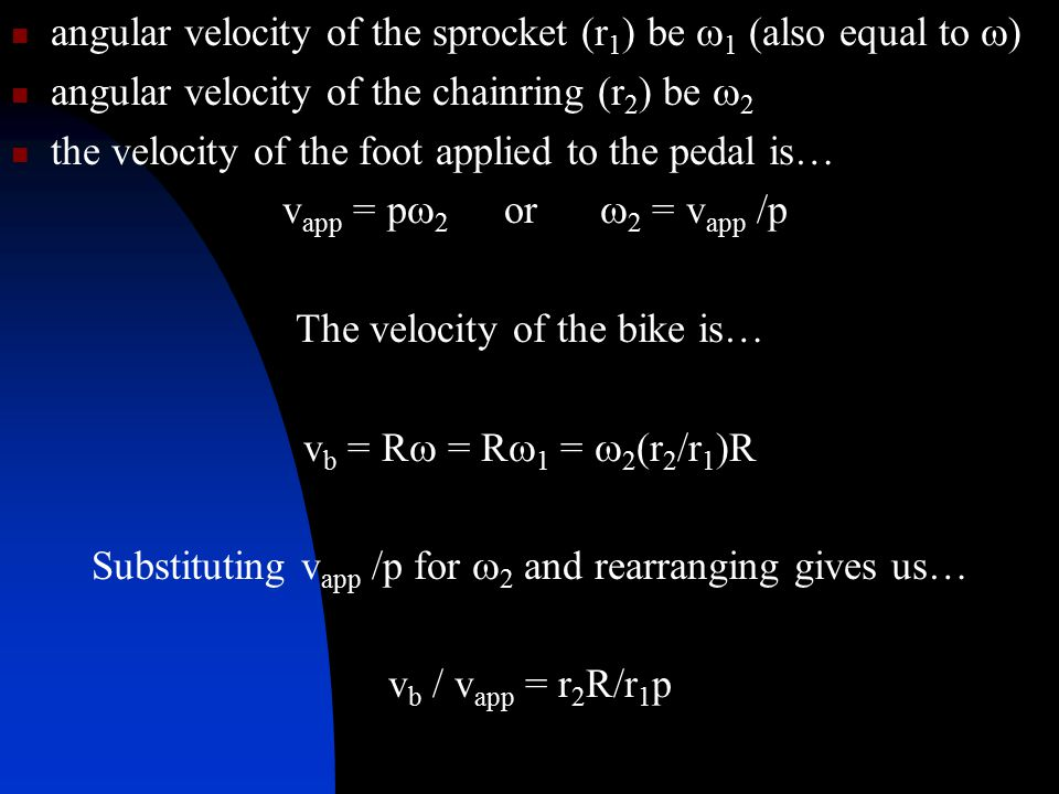 angular velocity of the sprocket (r 1 ) be  1 (also equal to  ) angular velocity of the chainring (r 2 ) be  2 the velocity of the foot applied to