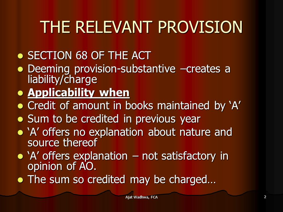 Ajat Wadhwa, FCA 2 THE RELEVANT PROVISION SECTION 68 OF THE ACT SECTION 68 OF THE ACT Deeming provision-substantive –creates a liability/charge Deeming provision-substantive –creates a liability/charge Applicability when Applicability when Credit of amount in books maintained by 'A' Credit of amount in books maintained by 'A' Sum to be credited in previous year Sum to be credited in previous year 'A' offers no explanation about nature and source thereof 'A' offers no explanation about nature and source thereof 'A' offers explanation – not satisfactory in opinion of AO.