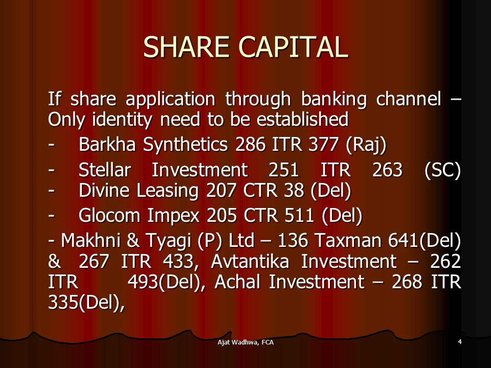 Ajat Wadhwa, FCA 4 SHARE CAPITAL If share application through banking channel – Only identity need to be established -Barkha Synthetics 286 ITR 377 (Raj) -Stellar Investment 251 ITR 263 (SC) -Divine Leasing 207 CTR 38 (Del) -Glocom Impex 205 CTR 511 (Del) - Makhni & Tyagi (P) Ltd – 136 Taxman 641(Del) & 267 ITR 433, Avtantika Investment – 262 ITR 493(Del), Achal Investment – 268 ITR 335(Del), - Makhni & Tyagi (P) Ltd – 136 Taxman 641(Del) & 267 ITR 433, Avtantika Investment – 262 ITR 493(Del), Achal Investment – 268 ITR 335(Del),
