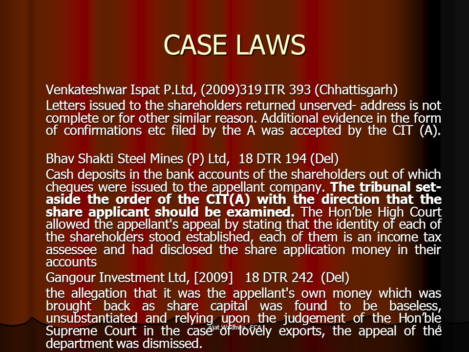 Ajat Wadhwa, FCA 6 CASE LAWS Venkateshwar Ispat P.Ltd, (2009)319 ITR 393 (Chhattisgarh) Letters issued to the shareholders returned unserved- address is not complete or for other similar reason.