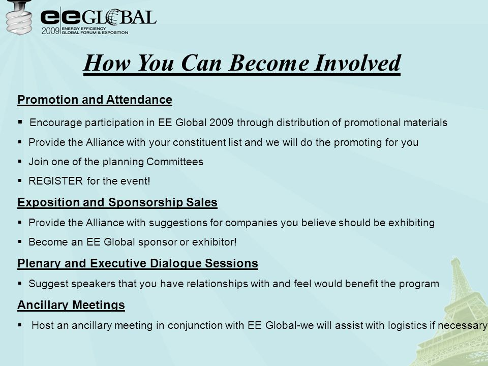 How You Can Become Involved Promotion and Attendance  Encourage participation in EE Global 2009 through distribution of promotional materials  Provide the Alliance with your constituent list and we will do the promoting for you  Join one of the planning Committees  REGISTER for the event.