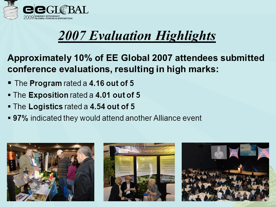 Approximately 10% of EE Global 2007 attendees submitted conference evaluations, resulting in high marks:  The Program rated a 4.16 out of 5  The Exposition rated a 4.01 out of 5  The Logistics rated a 4.54 out of 5  97% indicated they would attend another Alliance event 2007 Evaluation Highlights
