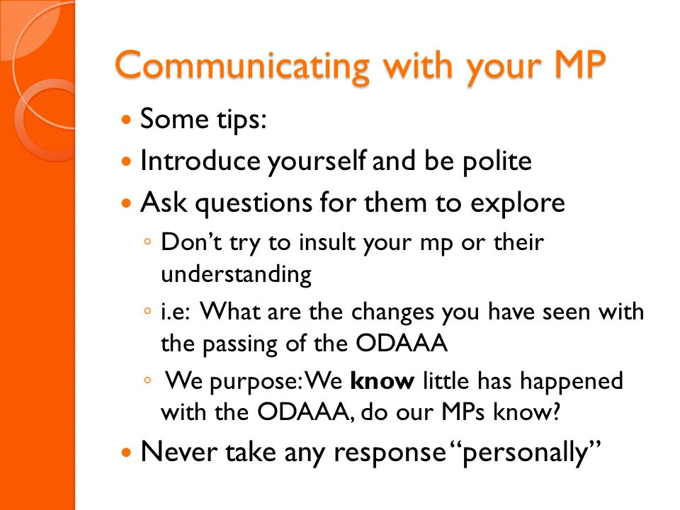 Communicating with your MP Some tips: Introduce yourself and be polite Ask questions for them to explore ◦ Don't try to insult your mp or their understanding ◦ i.e: What are the changes you have seen with the passing of the ODAAA ◦ We purpose: We know little has happened with the ODAAA, do our MPs know.