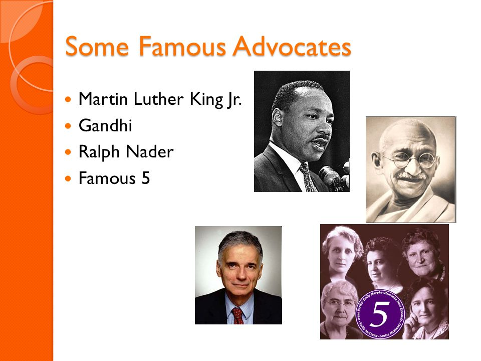 Some Famous Advocates Martin Luther King Jr. Gandhi Ralph Nader Famous 5