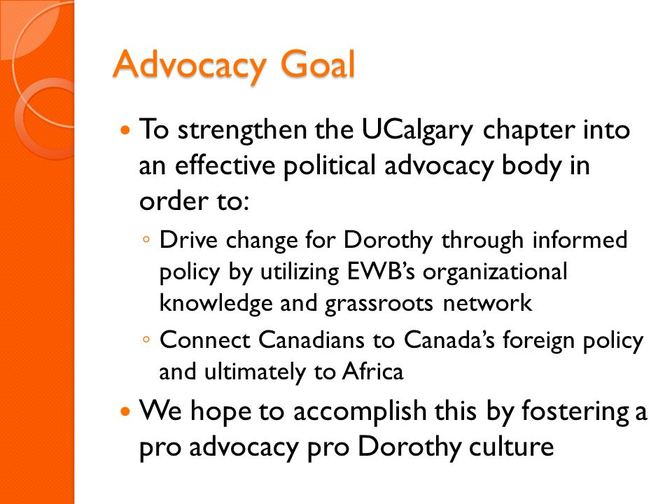 Advocacy Goal To strengthen the UCalgary chapter into an effective political advocacy body in order to: ◦ Drive change for Dorothy through informed policy by utilizing EWB's organizational knowledge and grassroots network ◦ Connect Canadians to Canada's foreign policy and ultimately to Africa We hope to accomplish this by fostering a pro advocacy pro Dorothy culture