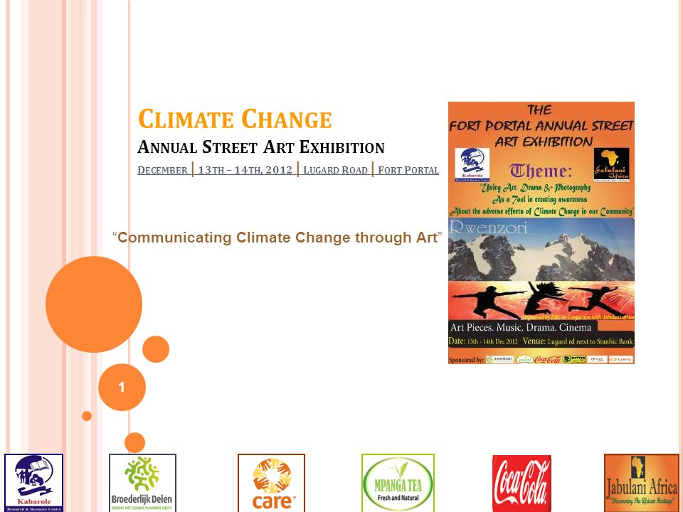 """1 C LIMATE C HANGE A NNUAL S TREET A RT E XHIBITION D ECEMBER   13 TH – 14 TH, 2012   L UGARD R OAD   F ORT P ORTAL """"Communicating Climate Change thro"""