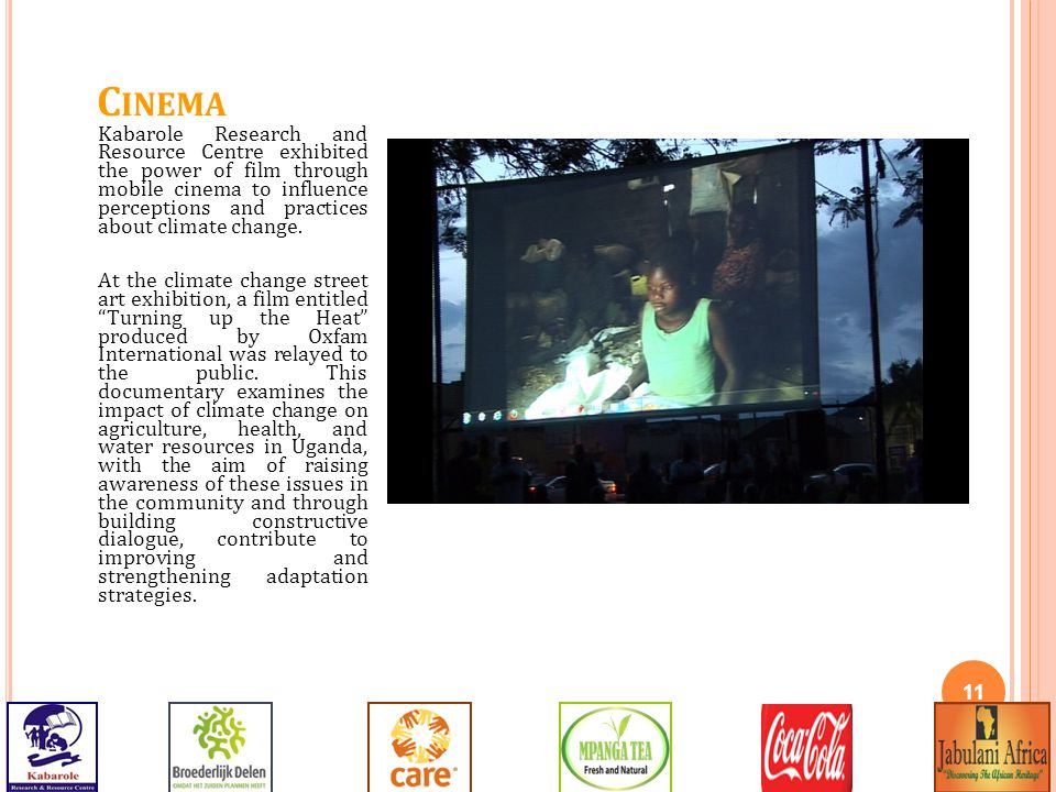 11 C INEMA Kabarole Research and Resource Centre exhibited the power of film through mobile cinema to influence perceptions and practices about climate change.
