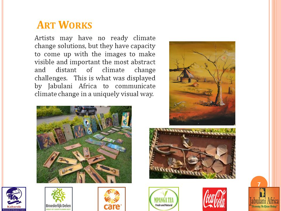 7 A RT W ORKS Artists may have no ready climate change solutions, but they have capacity to come up with the images to make visible and important the most abstract and distant of climate change challenges.
