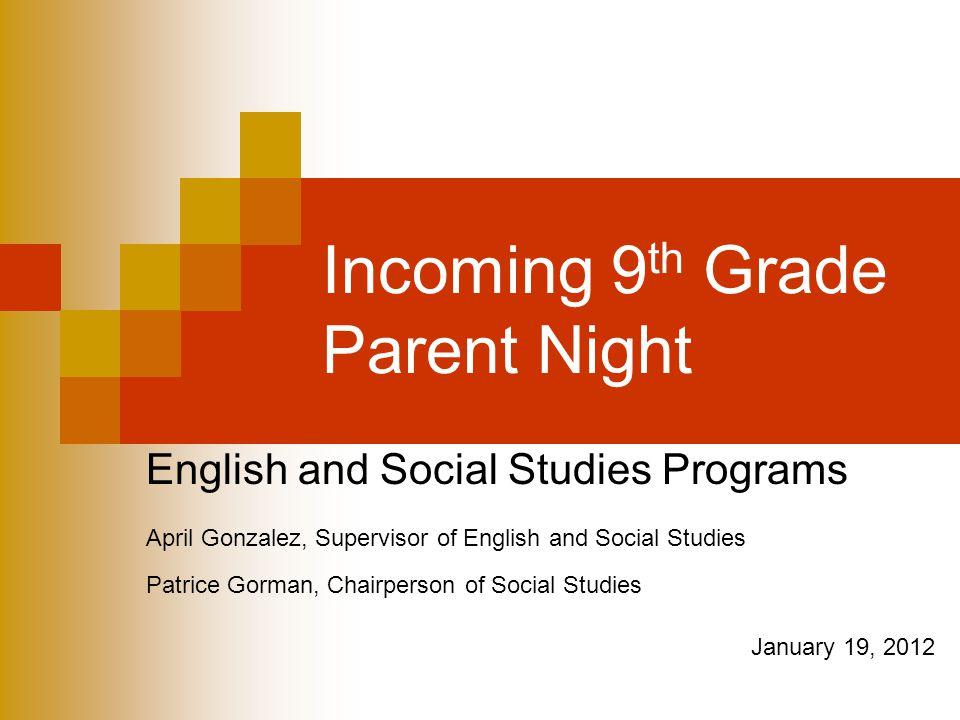 Incoming 9 th Grade Parent Night English and Social Studies Programs April Gonzalez, Supervisor of English and Social Studies Patrice Gorman, Chairperson of Social Studies January 19, 2012
