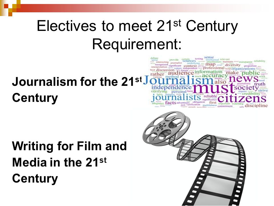 Electives to meet 21 st Century Requirement: Journalism for the 21 st Century Writing for Film and Media in the 21 st Century