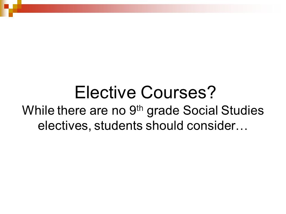 Elective Courses? While there are no 9 th grade Social Studies electives, students should consider…