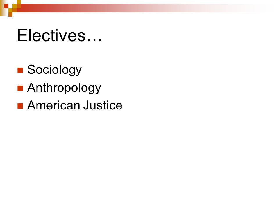 Electives… Sociology Anthropology American Justice