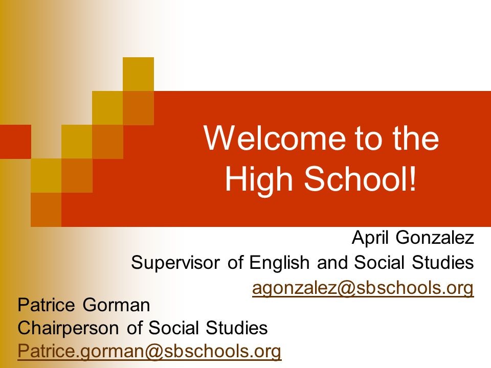 Welcome to the High School! April Gonzalez Supervisor of English and Social Studies agonzalez@sbschools.org Patrice Gorman Chairperson of Social Studi