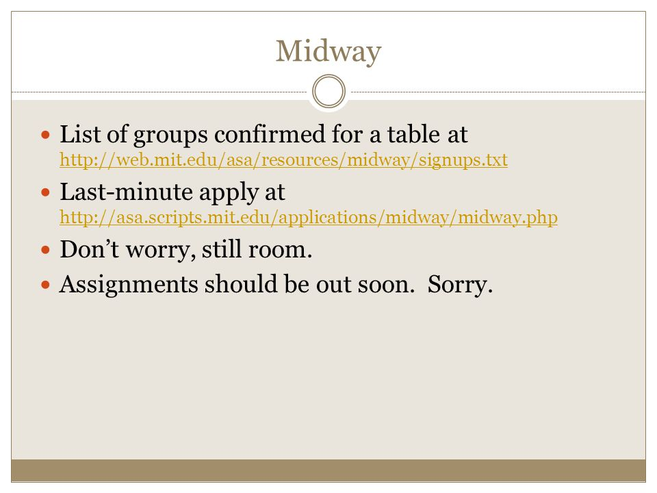 List of groups confirmed for a table at http://web.mit.edu/asa/resources/midway/signups.txt http://web.mit.edu/asa/resources/midway/signups.txt Last-minute apply at http://asa.scripts.mit.edu/applications/midway/midway.php http://asa.scripts.mit.edu/applications/midway/midway.php Don't worry, still room.
